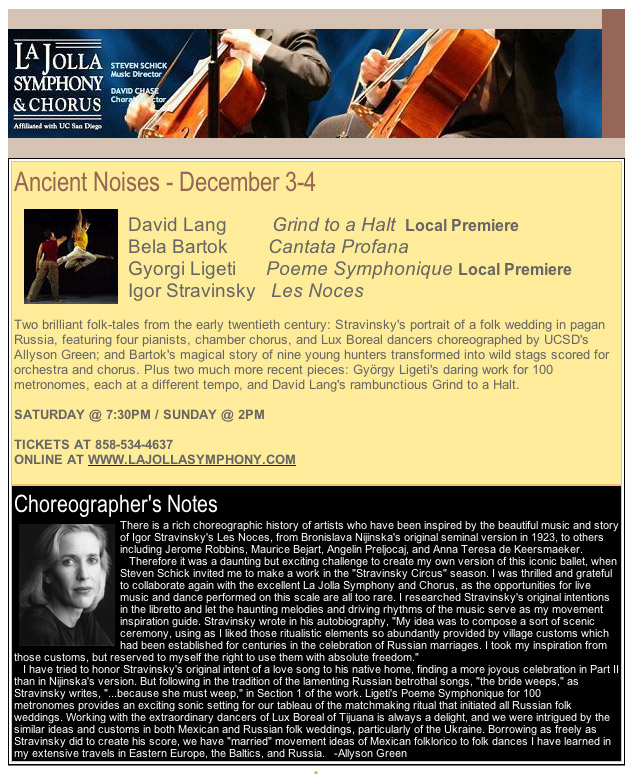 "Ancient Noises - December 3-4      David Lang         Grind to a Halt  Local Premiere Bela Bartok        Cantata Profana Gyorgi Ligeti      Poeme Symphonique Local Premiere Igor Stravinsky   Les Noces                                                               Two brilliant folk-tales from the early twentieth century: Stravinsky's portrait of a folk wedding in pagan Russia, featuring four pianists, chamber chorus, and Lux Boreal dancers choreographed by UCSD's Allyson Green; and Bartok's magical story of nine young hunters transformed into wild stags scored for orchestra and chorus. Plus two much more recent pieces: György Ligeti's daring work for 100 metronomes, each at a different tempo, and David Lang's rambunctious Grind to a Halt.   SATURDAY @ 7:30PM / SUNDAY @ 2PM   TICKETS AT 858-534-4637                                                                        ONLINE AT WWW.LAJOLLASYMPHONY.COM                                     Choreographer's Notes There is a rich choreographic history of artists who have been inspired by the beautiful music and story of Igor Stravinsky's Les Noces, from Bronislava Nijinska's original seminal version in 1923, to others including Jerome Robbins, Maurice Bejart, Angelin Preljocaj, and Anna Teresa de Keersmaeker.    Therefore it was a daunting but exciting challenge to create my own version of this iconic ballet, when Steven Schick invited me to make a work in the ""Stravinsky Circus"" season. I was thrilled and grateful to collaborate again with the excellent La Jolla Symphony and Chorus, as the opportunities for live music and dance performed on this scale are all too rare. I researched Stravinsky's original intentions in the libretto and let the haunting melodies and driving rhythms of the music serve as my movement inspiration guide. Stravinsky wrote in his autobiography, ""My idea was to compose a sort of scenic ceremony, using as I liked those ritualistic elements so abundantly provided by village customs which had been established for centuries in the celebration of Russian marriages. I took my inspiration from those customs, but reserved to myself the right to use them with absolute freedom.""    I have tried to honor Stravinsky's original intent of a love song to his native home, finding a more joyous celebration in Part II than in Nijinska's version. But following in the tradition of the lamenting Russian betrothal songs, ""the bride weeps,"" as Stravinsky writes, ""...because she must weep,"" in Section 1 of the work. Ligeti's Poeme Symphonique for 100 metronomes provides an exciting sonic setting for our tableau of the matchmaking ritual that initiated all Russian folk weddings. Working with the extraordinary dancers of Lux Boreal of Tijuana is always a delight, and we were intrigued by the similar ideas and customs in both Mexican and Russian folk weddings, particularly of the Ukraine. Borrowing as freely as Stravinsky did to create his score, we have ""married"" movement ideas of Mexican folklorico to folk dances I have learned in my extensive travels in Eastern Europe, the Baltics, and Russia.   -Allyson Green"